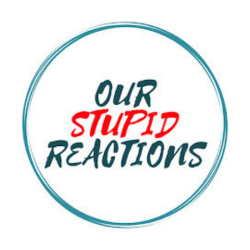 OUR STUPID REACTIONS